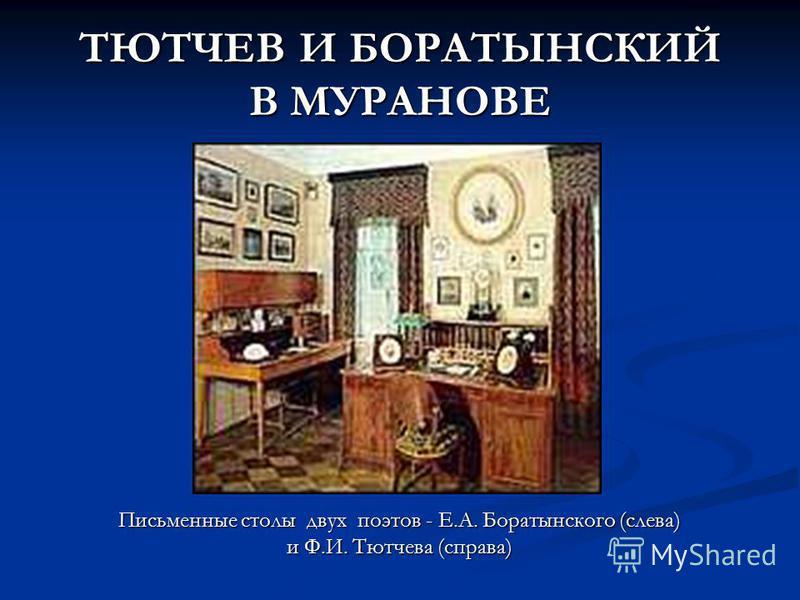 ТЮТЧЕВ И БОРАТЫНСКИЙ В МУРАНОВЕ Письменные столы двух поэтов - Е.А. Боратынского (слева) и Ф.И. Тютчева (справа)