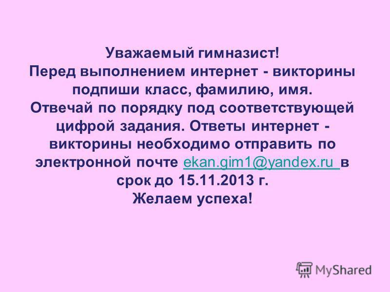 Уважаемый гимназист! Перед выполнением интернет - викторины подпиши класс, фамилию, имя. Отвечай по порядку под соответствующей цифрой задания. Ответы интернет - викторины необходимо отправить по электронной почте ekan.gim1@yandex.ru в срок до 15.11.