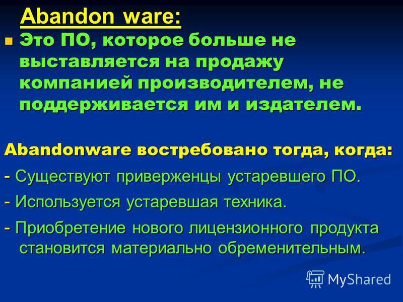 Abandon ware: Это ПО, которое больше не выставляется на продажу компанией производителем, не поддерживается им и издателем. Это ПО, которое больше не выставляется на продажу компанией производителем, не поддерживается им и издателем. Abandonware вост