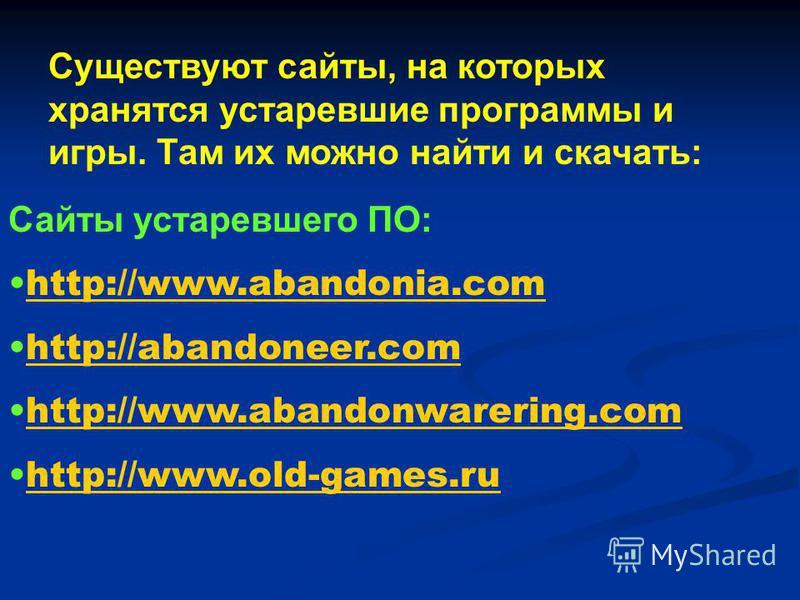 Сайты устаревшего ПО: http://www.abandonia.comhttp://www.abandonia.com http://abandoneer.comhttp://abandoneer.com http://www.abandonwarering.comhttp://www.abandonwarering.com http://www.old-games.ruhttp://www.old-games.ru Существуют сайты, на которых