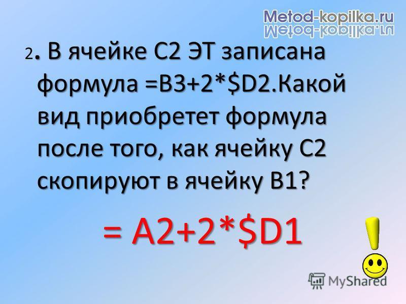 . В ячейке С2 ЭТ записана формула =B3+2*$D2. Какой вид приобретет формула после того, как ячейку С2 скопируют в ячейку В1? 2. В ячейке С2 ЭТ записана формула =B3+2*$D2. Какой вид приобретет формула после того, как ячейку С2 скопируют в ячейку В1? = A