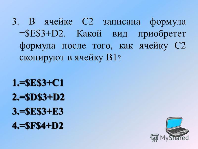 3. В ячейке С2 записана формула =$E$3+D2. Какой вид приобретет формула после того, как ячейку С2 скопируют в ячейку В1 ? 1.= $E$3+C1 2.= $D$3+D2 3.= $E$3+E3 4.= $F$4+D2