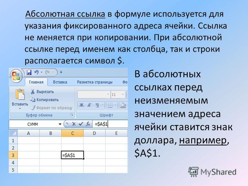 Абсолютная ссылка в формуле используется для указания фиксированного адреса ячейки. Ссылка не меняется при копировании. При абсолютной ссылке перед именем как столбца, так и строки располагается символ $. В абсолютных ссылках перед неизменяемым значе