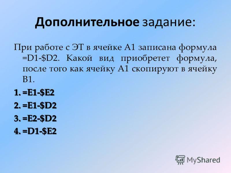 Дополнительное задание: При работе с ЭТ в ячейке А1 записана формула =D1-$D2. Какой вид приобретет формула, после того как ячейку А1 скопируют в ячейку В1. 1.=E1-$E2 2.=E1-$D2 3.=E2-$D2 4.=D1-$E2