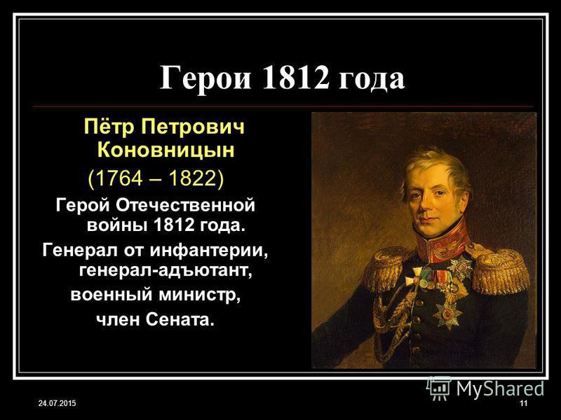 24.07.201511 Герои 1812 года Пётр Петрович Коновницын (1764 – 1822) Герой Отечественной войны 1812 года. Генерал от инфантерии, генерал-адъютант, военный министр, член Сената.