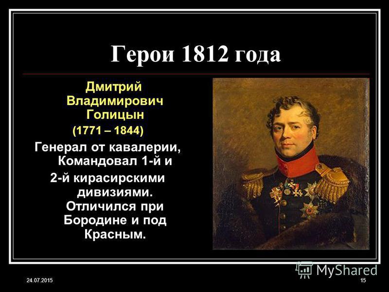24.07.201515 Герои 1812 года Дмитрий Владимирович Голицын (1771 – 1844) Генерал от кавалерии, Командовал 1-й и 2-й кирасирскими дивизиями. Отличился при Бородине и под Красным.