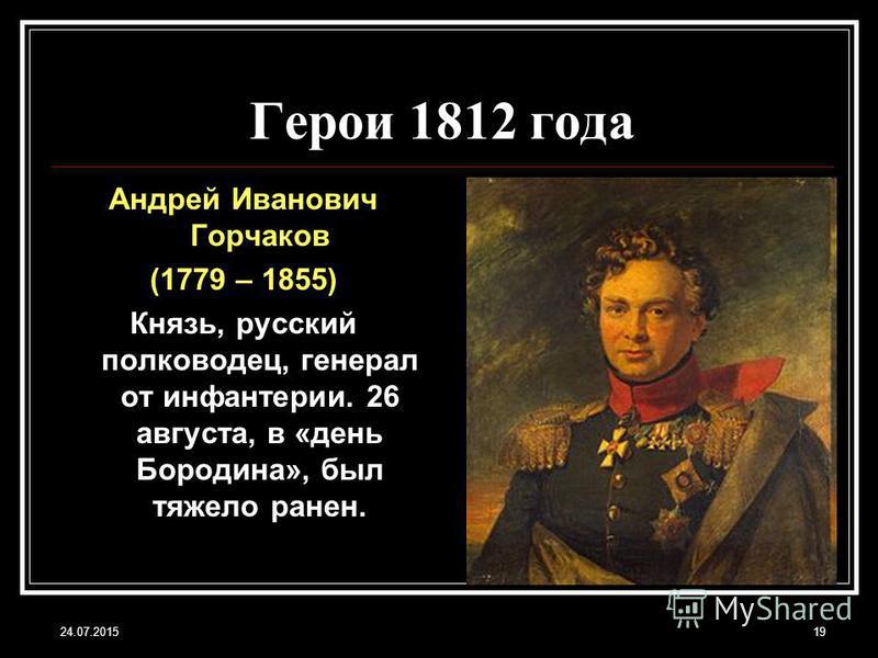 24.07.201519 Герои 1812 года Андрей Иванович Горчаков (1779 – 1855) Князь, русский полководец, генерал от инфантерии. 26 августа, в «день Бородина», был тяжело ранен.