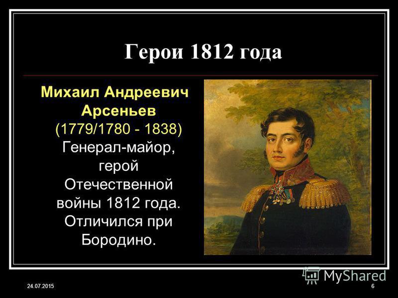 24.07.20156 Герои 1812 года Михаил Андреевич Арсеньев (1779/1780 - 1838) Генерал-майор, герой Отечественной войны 1812 года. Отличился при Бородино.