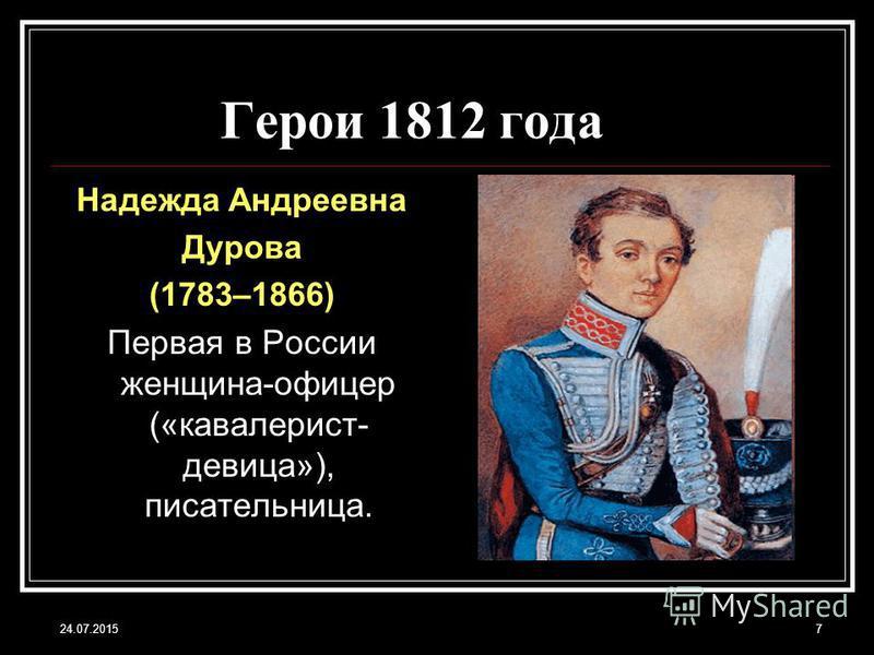 24.07.20157 Герои 1812 года Надежда Андреевна Дурова (1783–1866) Первая в России женщина-офицер («кавалерист- девица»), писательница.