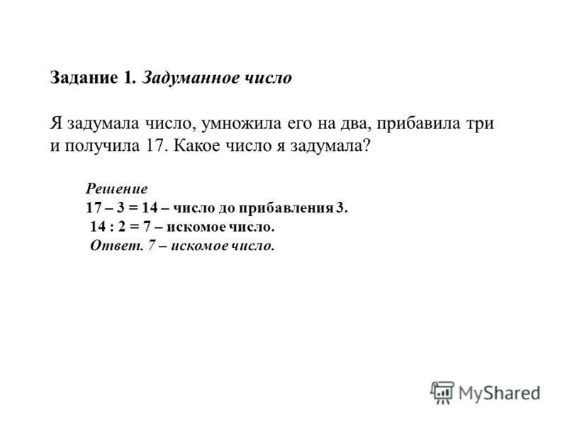 Задание 1. Задуманное число Я задумала число, умножила его на два, прибавила три и получила 17. Какое число я задумала? Решение 17 – 3 = 14 – число до прибавления 3. 14 : 2 = 7 – искомое число. Ответ. 7 – искомое число.