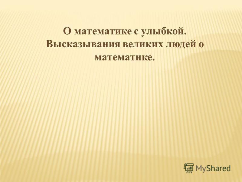 О математике с улыбкой. Высказывания великих людей о математике.