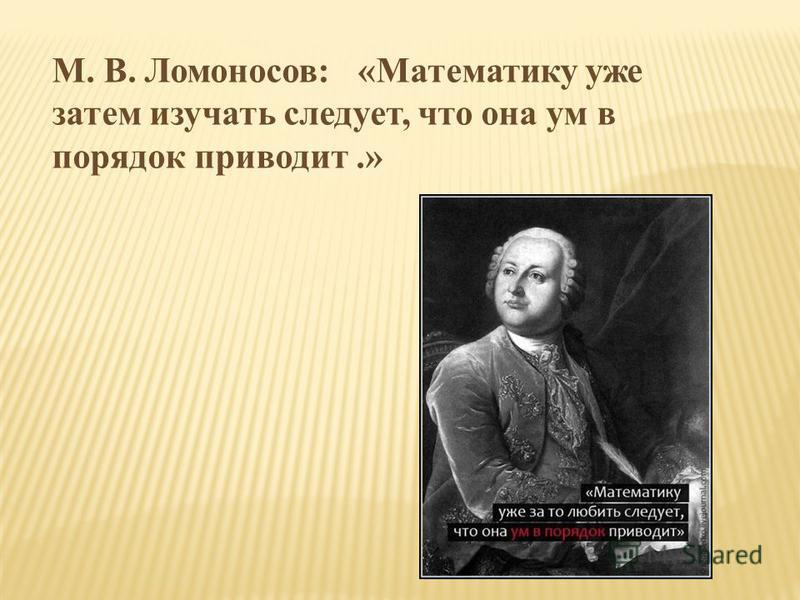 М. В. Ломоносов: «Математику уже затем изучать следует, что она ум в порядок приводит.»