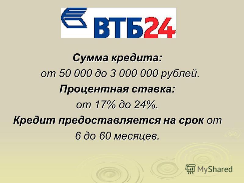 Сумма кредита: от 50 000 до 3 000 000 рублей. от 50 000 до 3 000 000 рублей. Процентная ставка: от 17% до 24%. Кредит предоставляется на срок от 6 до 60 месяцев.
