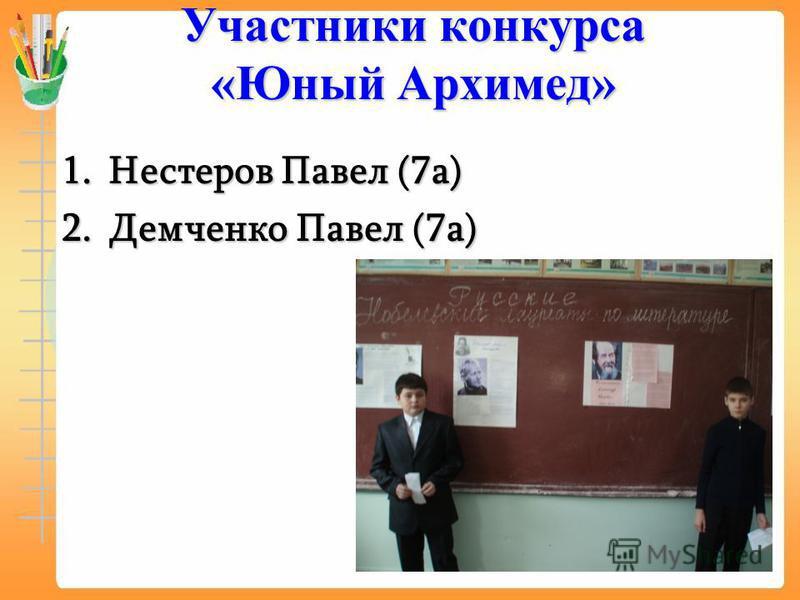 Участники конкурса «Юный Архимед» 1. Нестеров Павел (7 а) 2. Демченко Павел (7 а)
