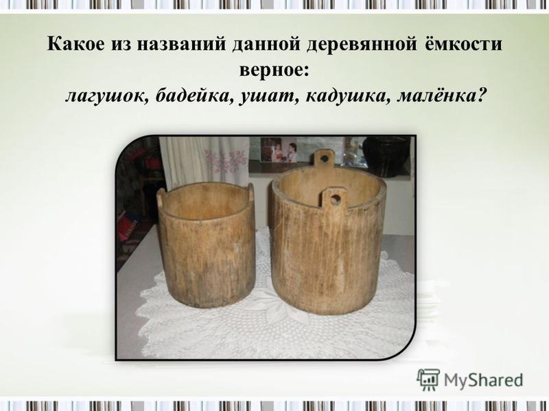 Какое из названий данной деревянной ёмкости верное: лагушок, бадейка, ушат, кадушка, малинка?