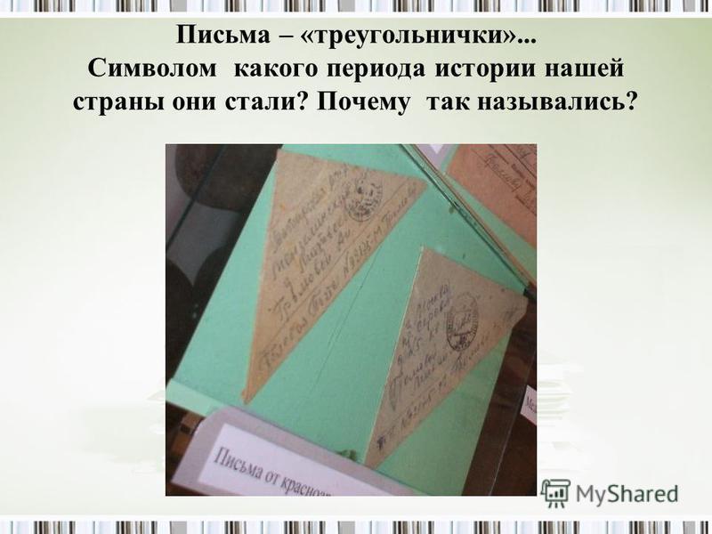 Письма – «треугольнички»... Символом какого периода истории нашей страны они стали? Почему так назывались?