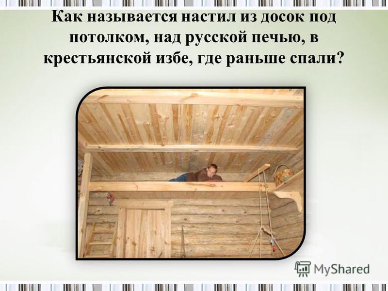 Как называется настил из досок под потолком, над русской печью, в крестьянской избе, где раньше спали?