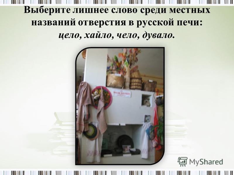 Выберите лишнее слово среди местных названий отверстия в русской печи: цело, хайло, чело, давало.