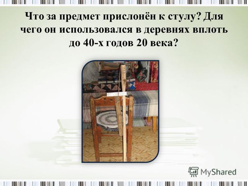 Что за предмет прислонён к стулу? Для чего он использовался в деревнях вплоть до 40-х годов 20 века?
