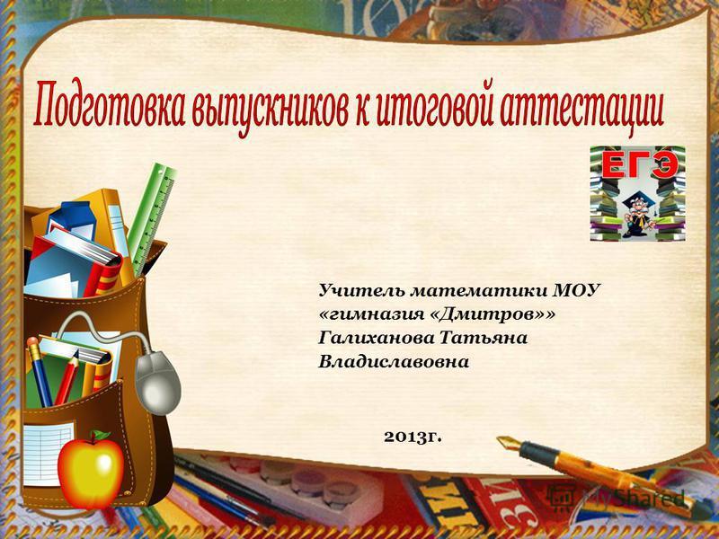 Учитель математики МОУ «гимназия «Дмитров»» Галиханова Татьяна Владиславовна 2013 г.