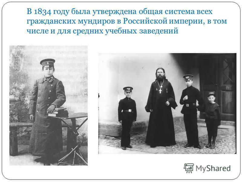 В 1834 году была утверждена общая система всех гражданских мундиров в Российской империи, в том числе и для средних учебных заведений