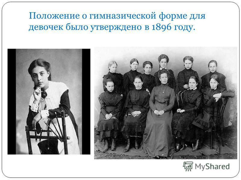 Положение о гимназической форме для девочек было утверждено в 1896 году.