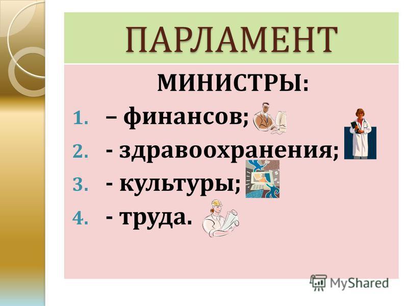 ПАРЛАМЕНТ МИНИСТРЫ: 1. – финансов; 2. - здравоохранения; 3. - культуры; 4. - труда.