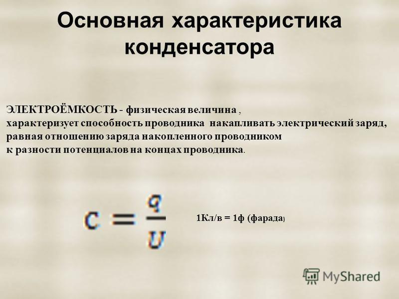 Основная характеристика конденсатора ЭЛЕКТРОЁМКОСТЬ - физическая величина, характеризует способность проводника накапливать электрический заряд, равная отношению заряда накопленного проводником к разности потенциалов на концах проводника. 1Кл/в = 1 ф