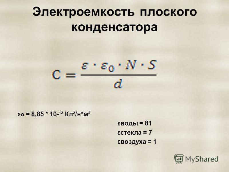 Электроемкость плоского конденсатора ε o = 8,85 * 10-¹² Кл²/н*м² εводы = 81 εстекла = 7 εвоздуха = 1