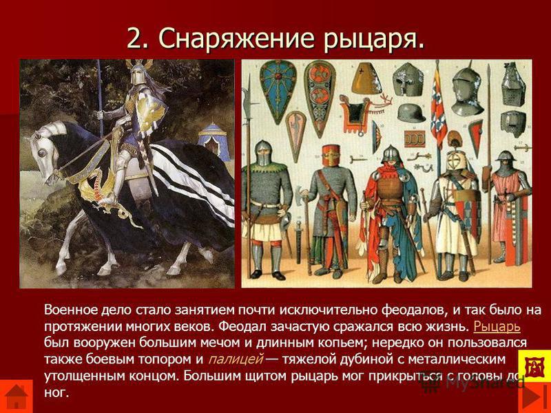 2. Снаряжение рыцаря. Военное дело стало занятием почти исключительно феодалов, и так было на протяжении многих веков. Феодал зачастую сражался всю жизнь. Рыцарь был вооружен большим мечом и длинным копьем; нередко он пользовался также боевым топором