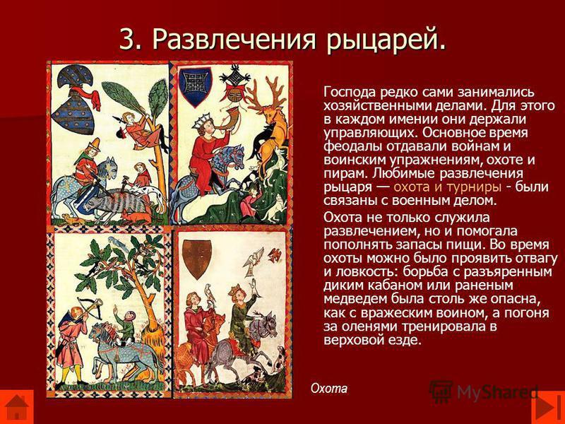3. Развлечения рыцарей. Господа редко сами занимались хозяйственными делами. Для этого в каждом имении они держали управляющих. Основное время феодалы отдавали войнам и воинским упражнениям, охоте и пирам. Любимые развлечения рыцаря охота и турниры -