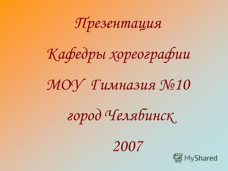 Презентация Кафедры хореографии МОУ Гимназия 10 город Челябинск 2007
