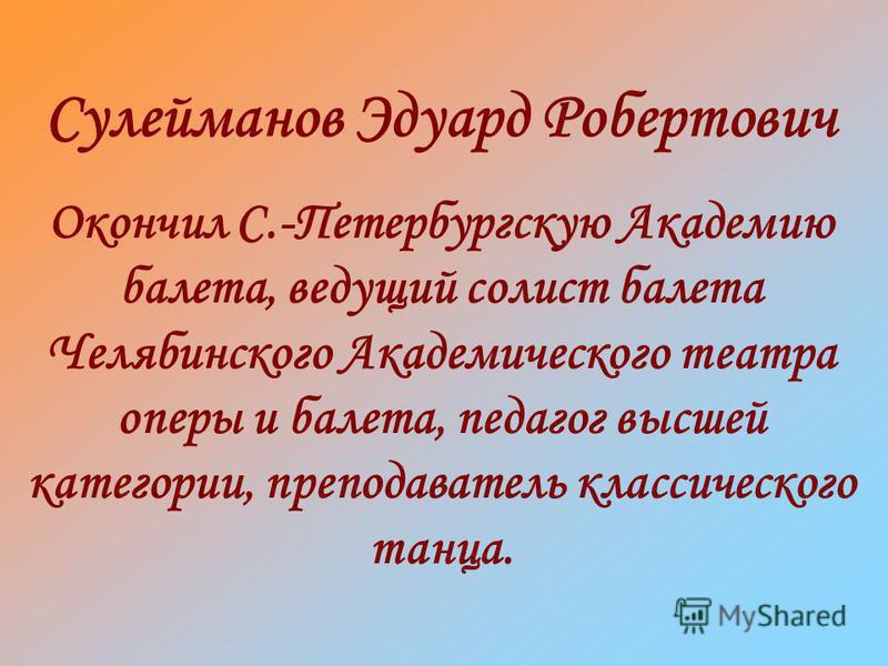 Окончил С.-Петербургскую Академию балета, ведущий солист балета Челябинского Академического театра оперы и балета, педагог высшей категории, преподаватель классического танца.