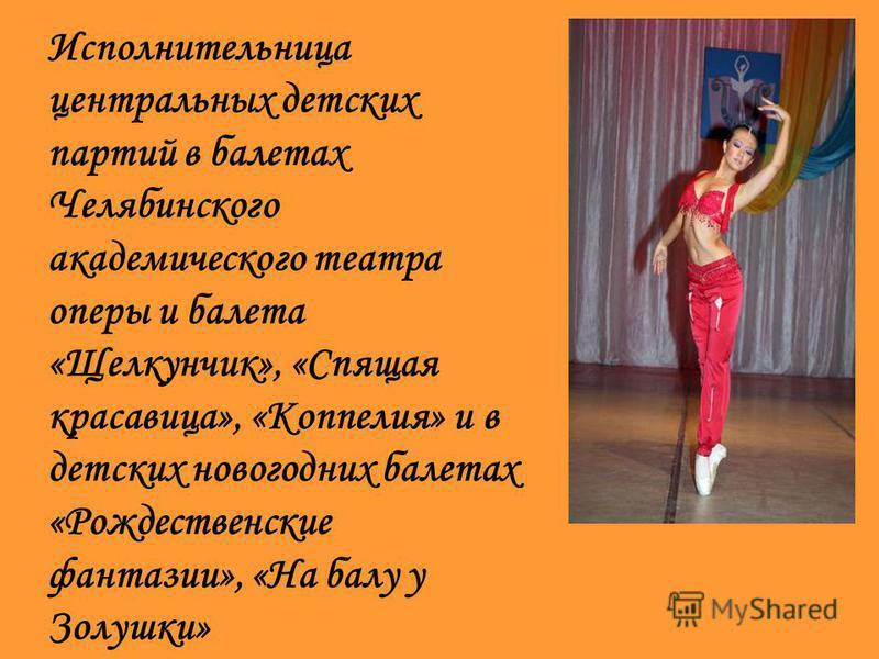 Исполнительница центральных детских партий в балетах Челябинского академического театра оперы и балета «Щелкунчик», «Спящая красавица», «Коппелия» и в детских новогодних балетах «Рождественские фантазии», «На балу у Золушки»