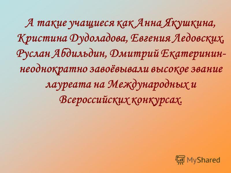А такие учащиеся как Анна Якушкина, Кристина Дудоладова, Евгения Ледовских, Руслан Абдильдин, Дмитрий Екатеринин- неоднократно завоёвывали высокое звание лауреата на Международных и Всероссийских конкурсах.