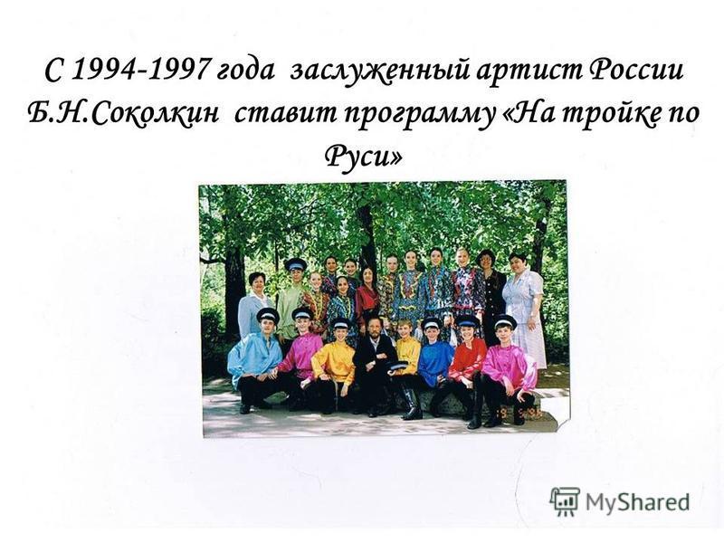 С 1994-1997 года заслуженный артист России Б.Н.Соколкин ставит программу «На тройке по Руси»