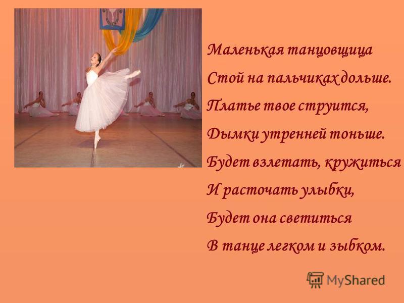 Маленькая танцовщица Стой на пальчиках дольше. Платье твое струится, Дымки утренней тоньше. Будет взлетать, кружиться И расточать улыбки, Будет она светиться В танце легком и зыбком.
