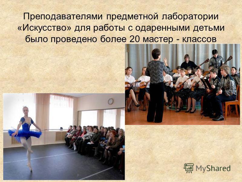 Преподавателями предметной лаборатории «Искусство» для работы с одаренными детьми было проведено более 20 мастер - классов