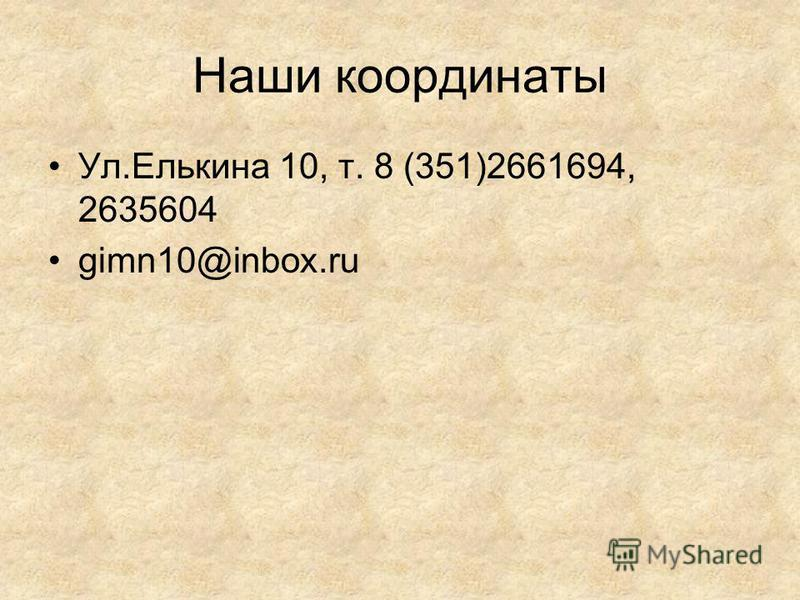 Наши координаты Ул.Елькина 10, т. 8 (351)2661694, 2635604 gimn10@inbox.ru