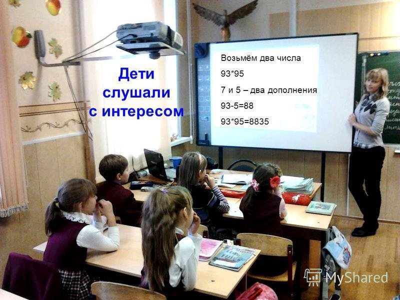Дети слушали с интересом Возьмём два числа 93*95 7 и 5 – два дополнения 93-5=88 93*95=8835