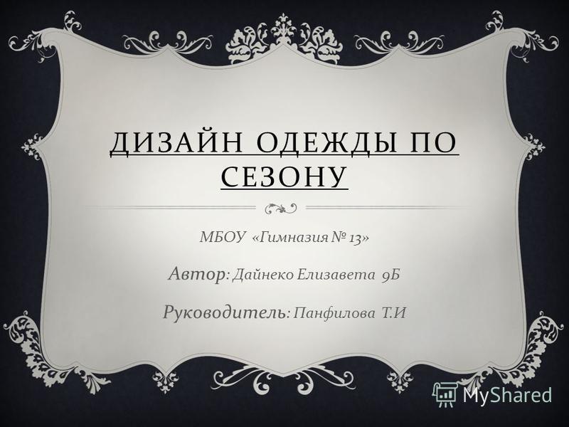 ДИЗАЙН ОДЕЖДЫ ПО СЕЗОНУ МБОУ « Гимназия 13» Автор : Дайнеко Елизавета 9 Б Руководитель : Панфилова Т. И