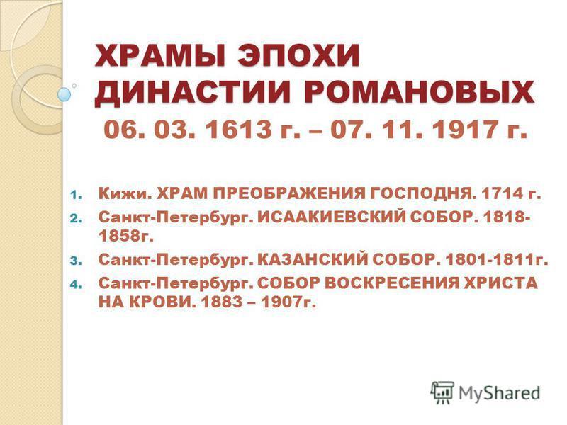 ХРАМЫ ЭПОХИ ДИНАСТИИ РОМАНОВЫХ 06. 03. 1613 г. – 07. 11. 1917 г. 1. Кижи. ХРАМ ПРЕОБРАЖЕНИЯ ГОСПОДНЯ. 1714 г. 2. Санкт-Петербург. ИСААКИЕВСКИЙ СОБОР. 1818- 1858 г. 3. Санкт-Петербург. КАЗАНСКИЙ СОБОР. 1801-1811 г. 4. Санкт-Петербург. СОБОР ВОСКРЕСЕНИ