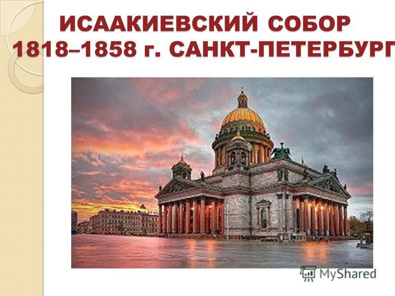 ИСААКИЕВСКИЙ СОБОР 1818–1858 г. САНКТ-ПЕТЕРБУРГ