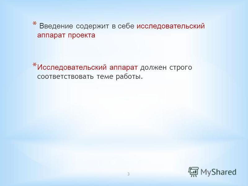 3 * Введение содержит в себе исследовательский аппарат проекта * Исследовательский аппарат должен строго соответствовать теме работы.