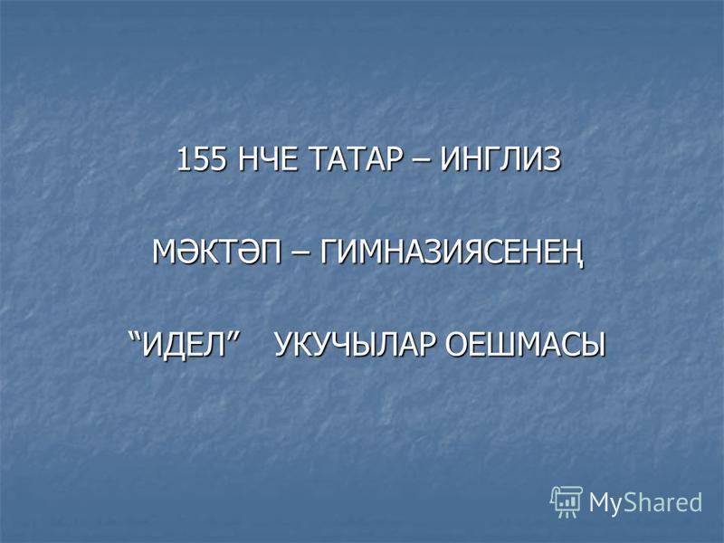 155 НЧЕ ТАТАР – ИНГЛИЗ МӘКТӘП – ГИМНАЗИЯСЕНЕҢ ИДЕЛ УКУЧЫЛАР ОЕШМАСЫ