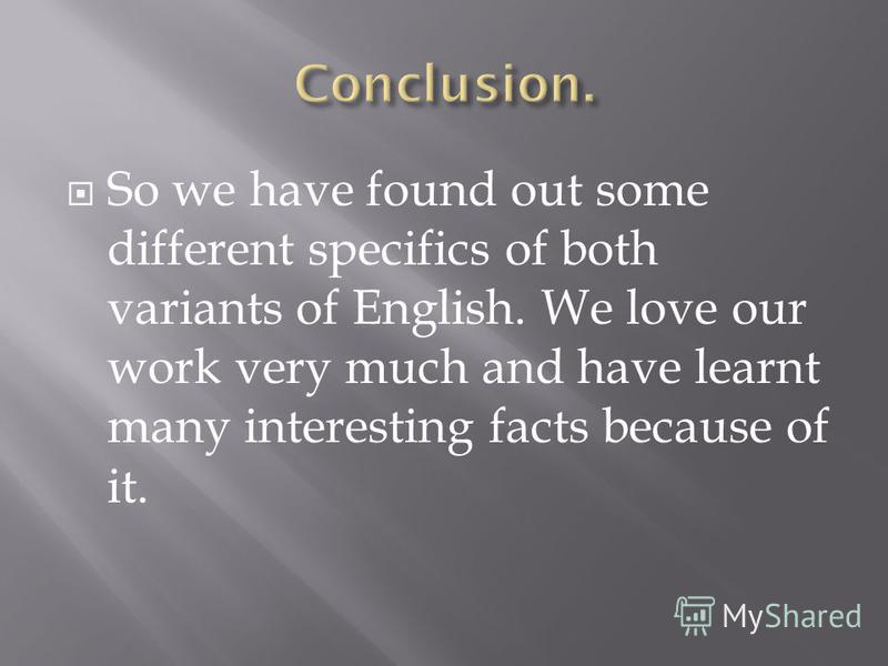 So we have found out some different specifics of both variants of English. We love our work very much and have learnt many interesting facts because of it.