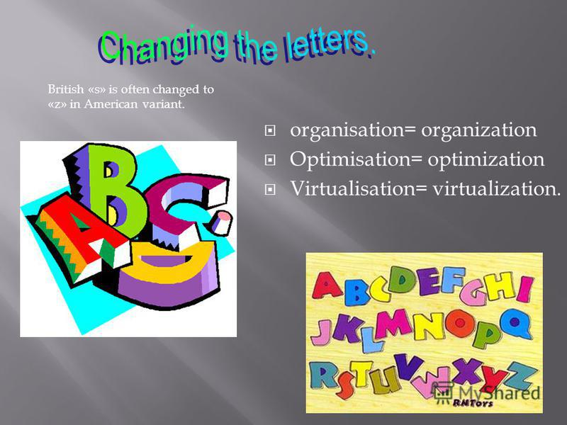 British «s» is often changed to «z» in American variant. organisation= organization Optimisation= optimization Virtualisation= virtualization.