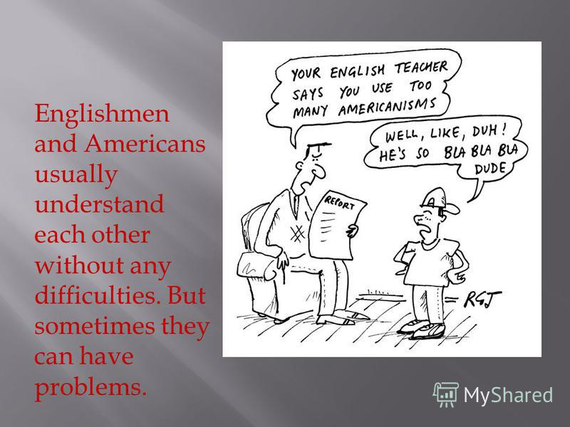 Englishmen and Americans usually understand each other without any difficulties. But sometimes they can have problems.