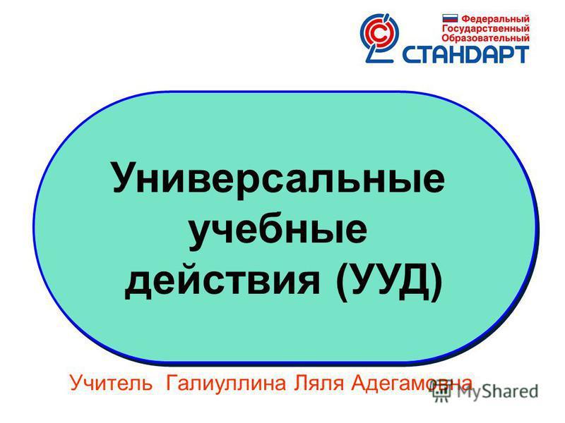 Универсальные учебные действия (УУД) Универсальные учебные действия (УУД) Учитель Галиуллина Ляля Адегамовна