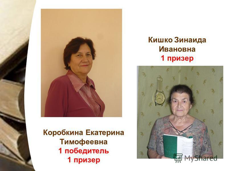 Коробкина Екатерина Тимофеевна 1 победитель 1 призер Кишко Зинаида Ивановна 1 призер